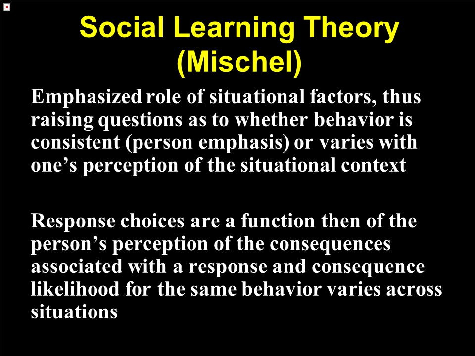 Social Learning Theory (Mischel) Emphasized role of situational factors, thus raising questions as to whether behavior is consistent (person emphasis) or varies with one's perception of the situational context Response choices are a function then of the person's perception of the consequences associated with a response and consequence likelihood for the same behavior varies across situations