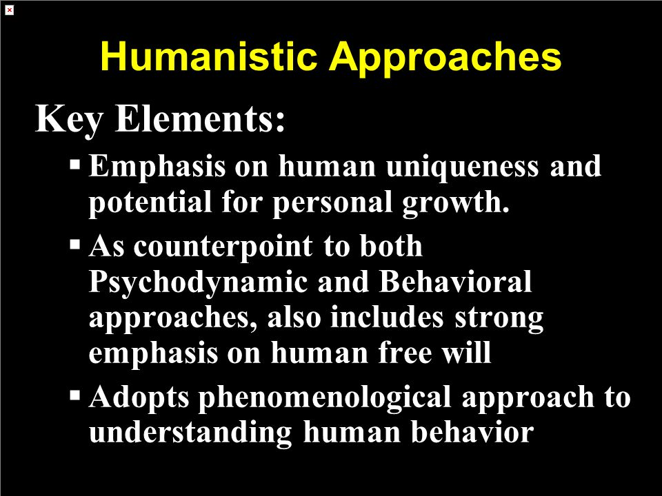 Humanistic Approaches Key Elements:  Emphasis on human uniqueness and potential for personal growth.