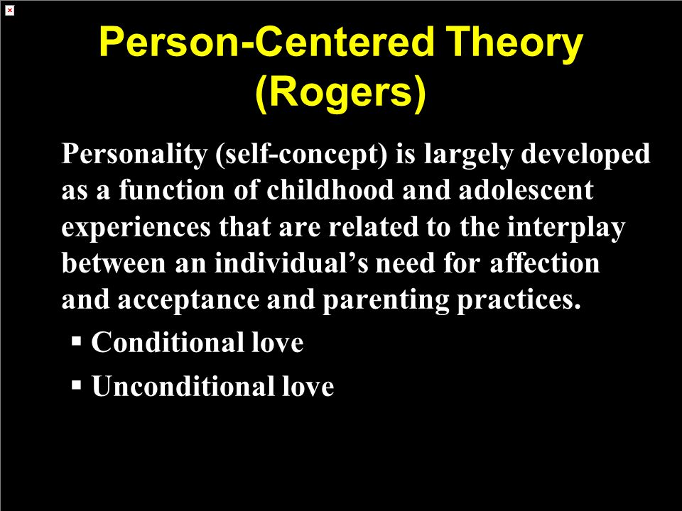 Person-Centered Theory (Rogers) Personality (self-concept) is largely developed as a function of childhood and adolescent experiences that are related to the interplay between an individual's need for affection and acceptance and parenting practices.