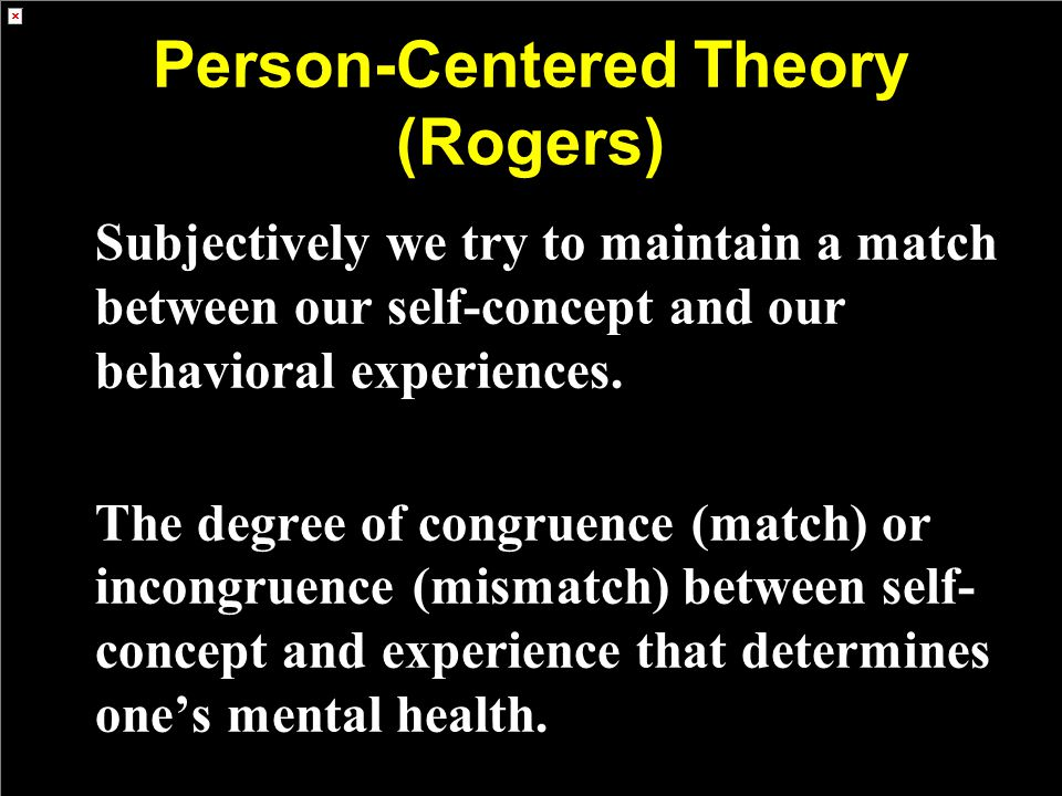 Person-Centered Theory (Rogers) Subjectively we try to maintain a match between our self-concept and our behavioral experiences. The degree of congrue