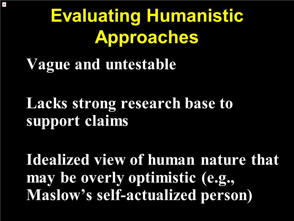 Evaluating Humanistic Approaches Vague and untestable Lacks strong research base to support claims Idealized view of human nature that may be overly optimistic (e.g., Maslow's self-actualized person)