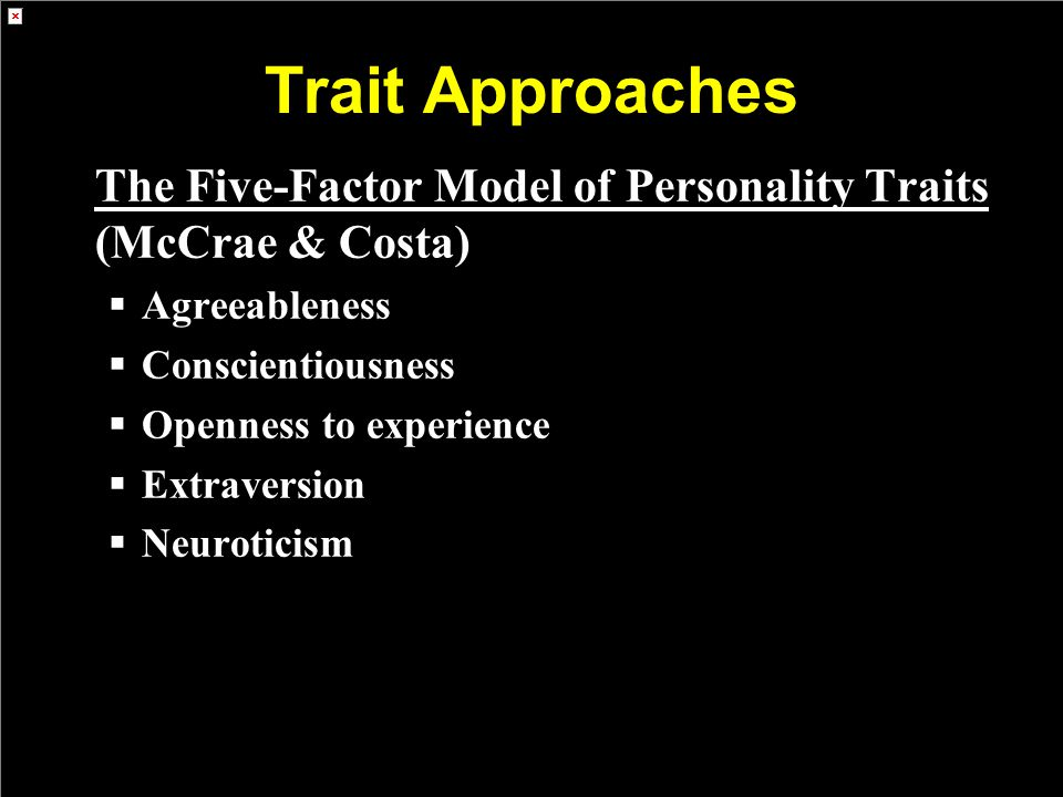 Trait Approaches The Five-Factor Model of Personality Traits (McCrae & Costa)  Agreeableness  Conscientiousness  Openness to experience  Extravers