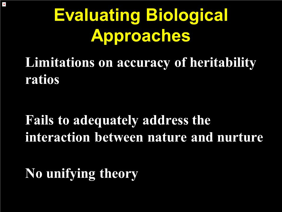 Evaluating Biological Approaches Limitations on accuracy of heritability ratios Fails to adequately address the interaction between nature and nurture No unifying theory