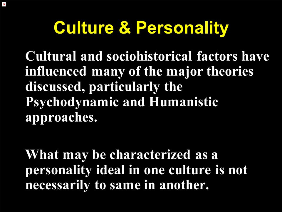 Culture & Personality Cultural and sociohistorical factors have influenced many of the major theories discussed, particularly the Psychodynamic and Humanistic approaches.