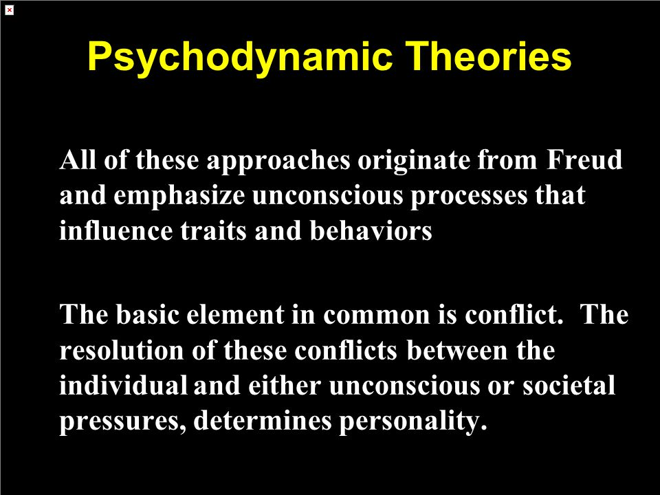 Psychodynamic Theories All of these approaches originate from Freud and emphasize unconscious processes that influence traits and behaviors The basic element in common is conflict.