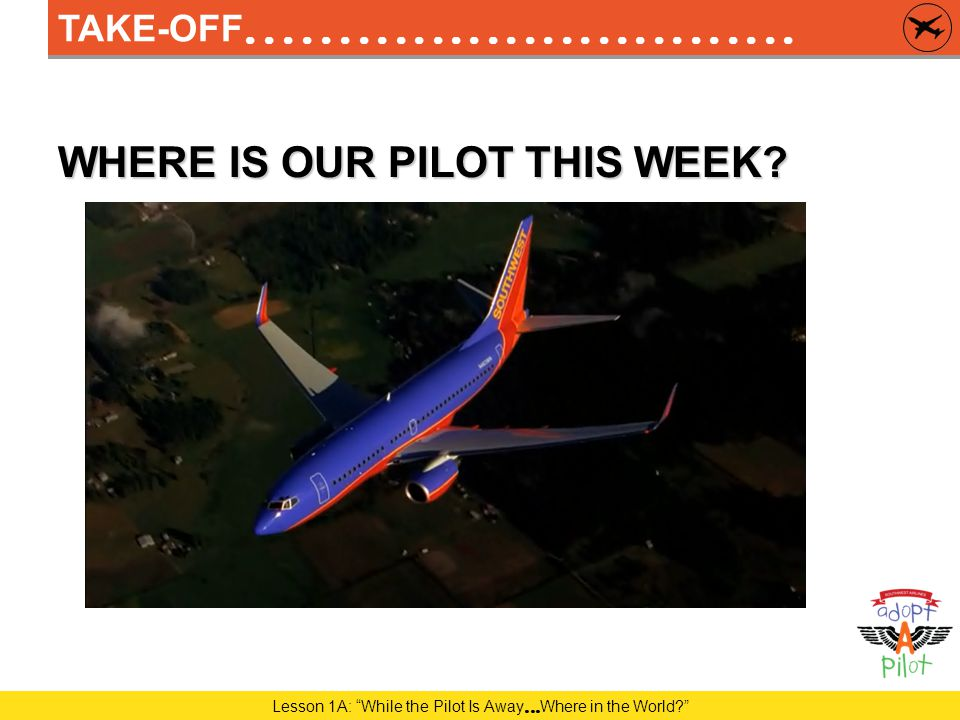Lesson 3A: While the Pilot Is Away  It's a Drag! CRUISE – TRACKING OUR PILOT ' S JOURNEY IN-CLASS ACTIVITY 1  PILOT TRACKING SHEET – WEEK THREE Let ' s take a look at how many miles our Pilot has flown during Adopt-A-Pilot.