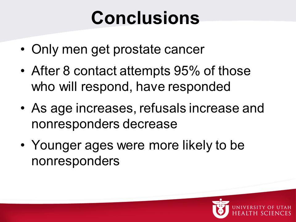 Conclusions Only men get prostate cancer After 8 contact attempts 95% of those who will respond, have responded As age increases, refusals increase and nonresponders decrease Younger ages were more likely to be nonresponders