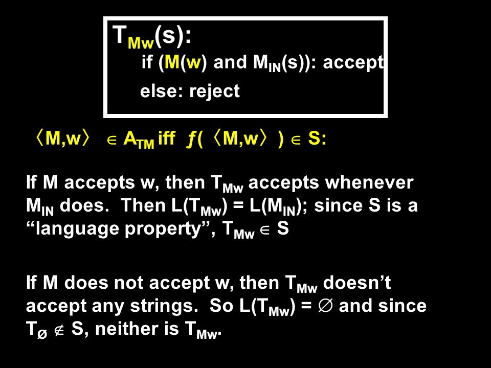 〈 M,w 〉  A TM iff ƒ( 〈 M,w 〉 )  S: If M accepts w, then T Mw accepts whenever M IN does.