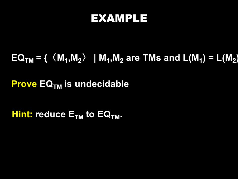 EQ TM = { 〈 M 1,M 2 〉 | M 1,M 2 are TMs and L(M 1 ) = L(M 2 )} Prove EQ TM is undecidable Hint: reduce E TM to EQ TM.