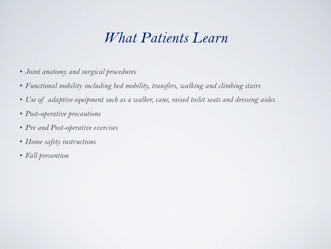 What Patients Learn Joint anatomy and surgical procedures Functional mobility including bed mobility, transfers, walking and climbing stairs Use of adaptive equipment such as a walker, cane, raised toilet seats and dressing aides Post-operative precautions Pre and Post-operative exercises Home safety instructions Fall prevention