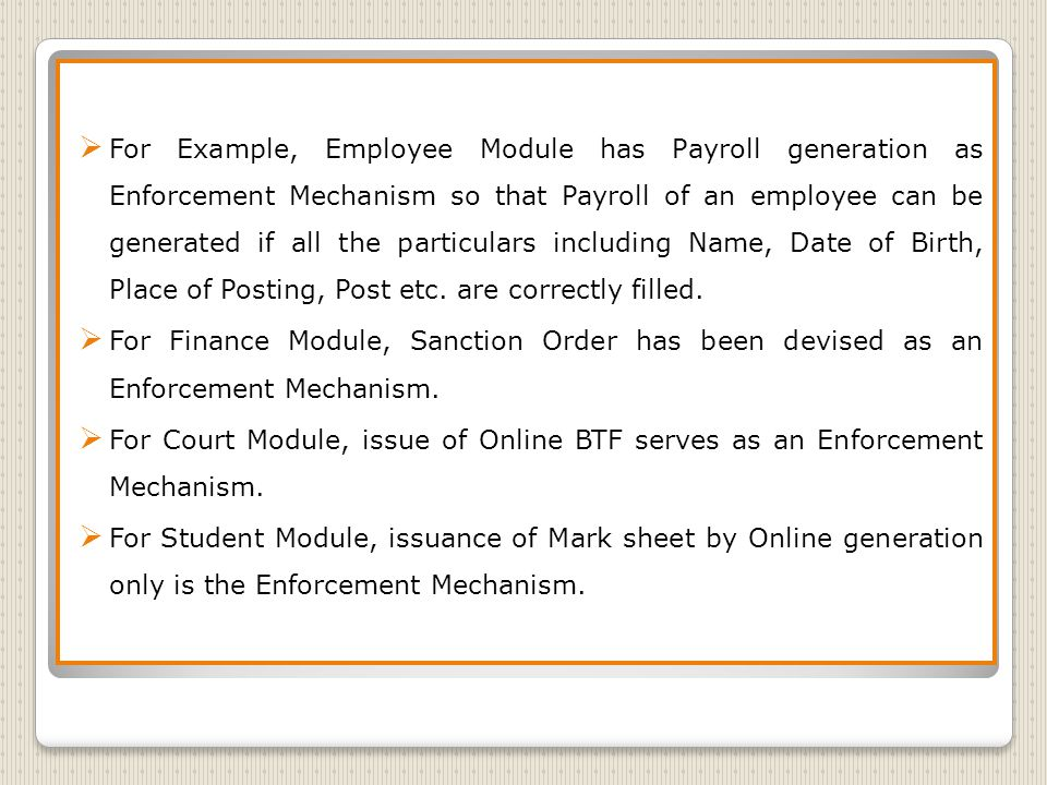 For Example, Employee Module has Payroll generation as Enforcement Mechanism so that Payroll of an employee can be generated if all the particulars including Name, Date of Birth, Place of Posting, Post etc.