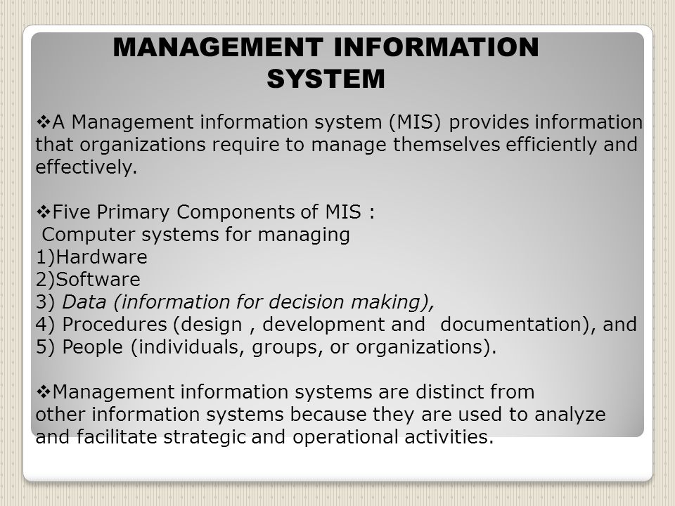 MANAGEMENT INFORMATION SYSTEM  A Management information system (MIS) provides information that organizations require to manage themselves efficiently and effectively.