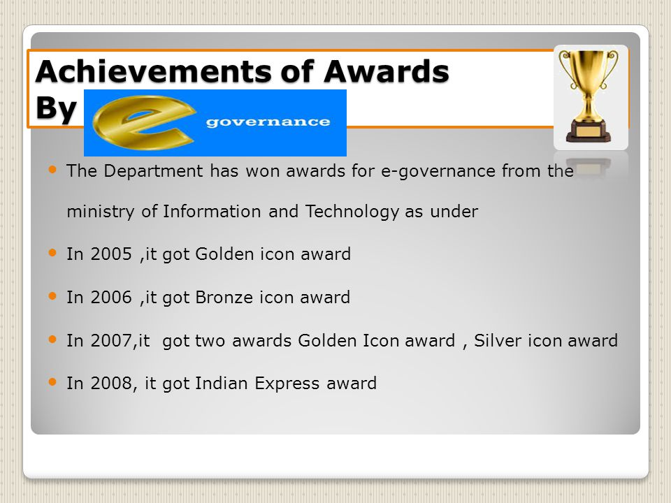 Achievements of Awards By E-Governance The Department has won awards for e-governance from the ministry of Information and Technology as under In 2005,it got Golden icon award In 2006,it got Bronze icon award In 2007,it got two awards Golden Icon award, Silver icon award In 2008, it got Indian Express award
