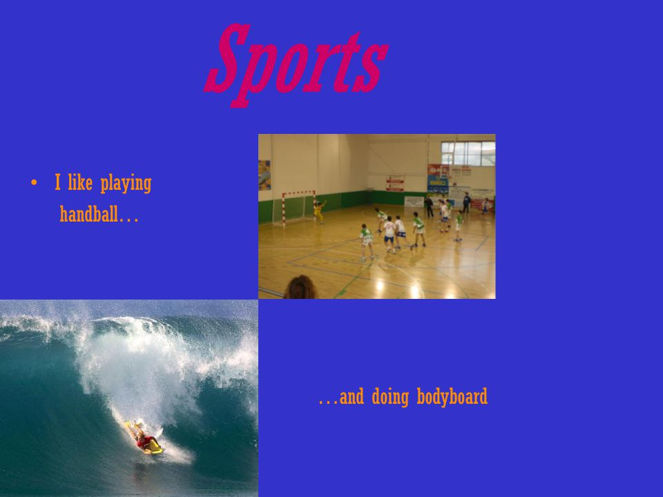 Sports I like playing handball… …and doing bodyboard