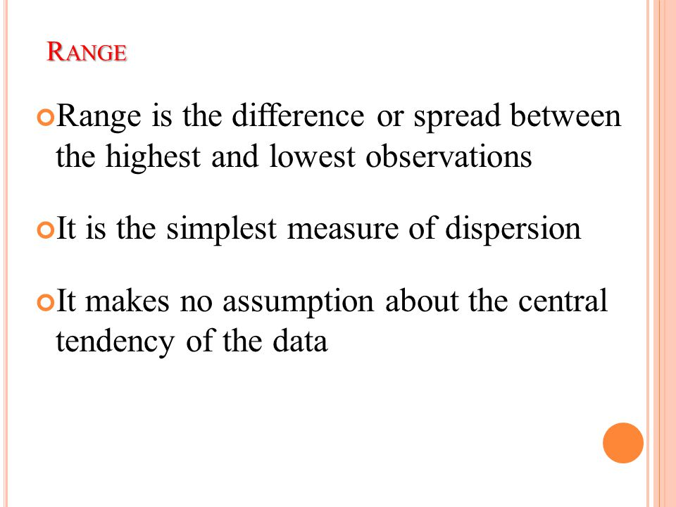 R ANGE Range is the difference or spread between the highest and lowest observations It is the simplest measure of dispersion It makes no assumption a
