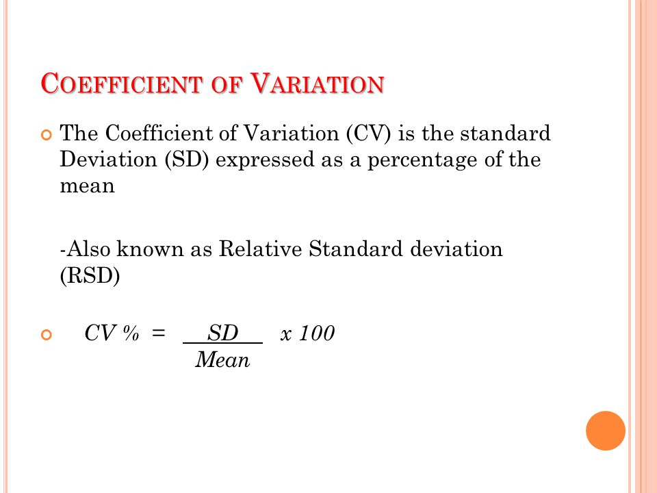 C OEFFICIENT OF V ARIATION The Coefficient of Variation (CV) is the standard Deviation (SD) expressed as a percentage of the mean -Also known as Relat