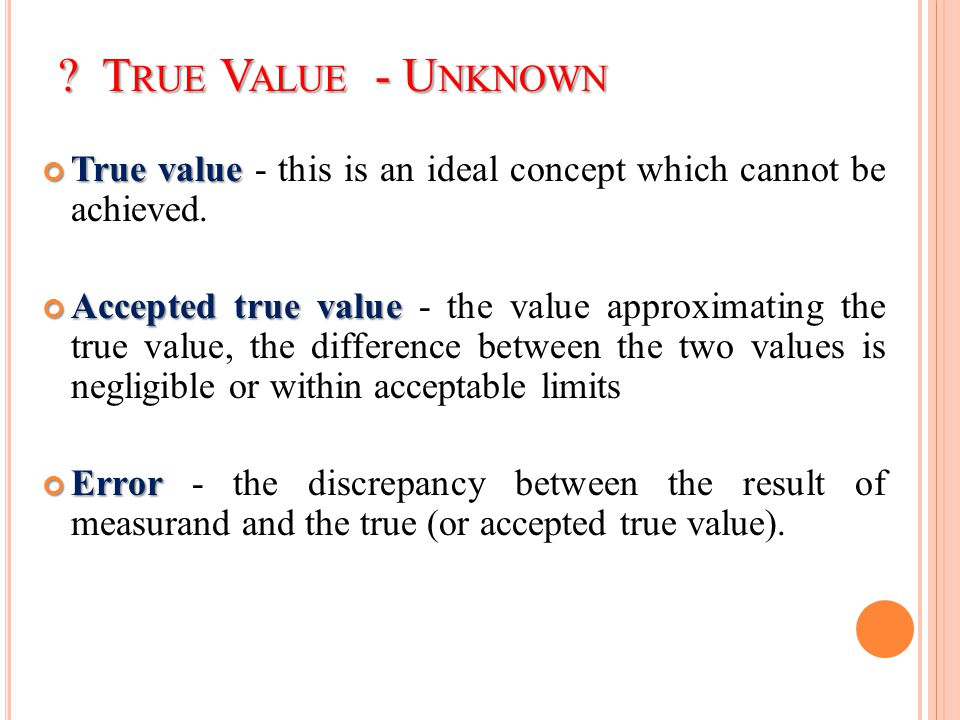 ? T RUE V ALUE - U NKNOWN True value True value - this is an ideal concept which cannot be achieved. Accepted true value Accepted true value - the val