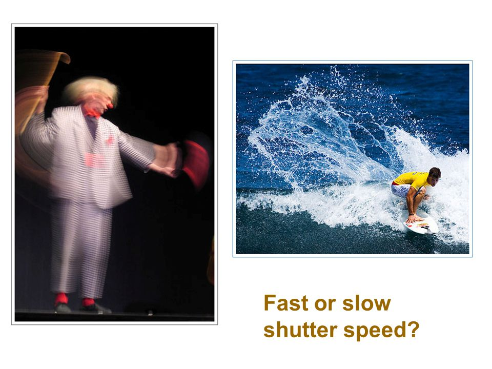 Fast or slow shutter speed?