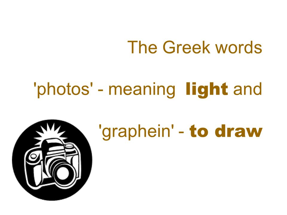 The Greek words photos - meaning light and graphein - to draw