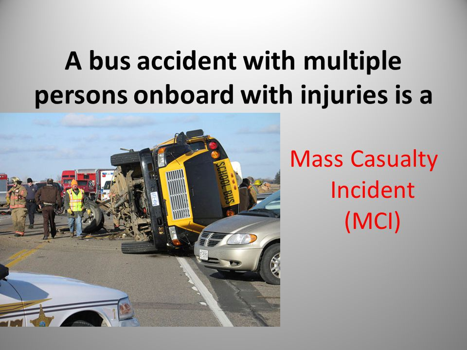 A bus accident with multiple persons onboard with injuries is a Mass Casualty Incident (MCI) 15