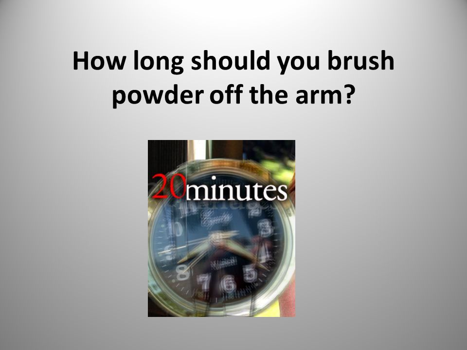 How long should you brush powder off the arm? 17
