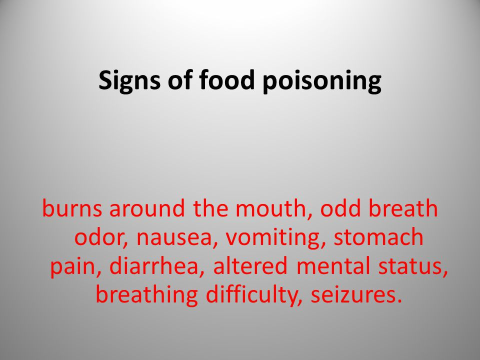 Signs of food poisoning burns around the mouth, odd breath odor, nausea, vomiting, stomach pain, diarrhea, altered mental status, breathing difficulty