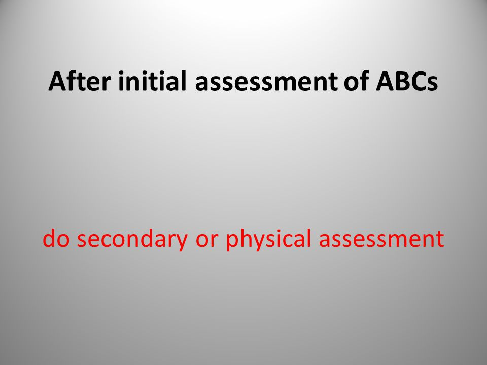 After initial assessment of ABCs do secondary or physical assessment 35