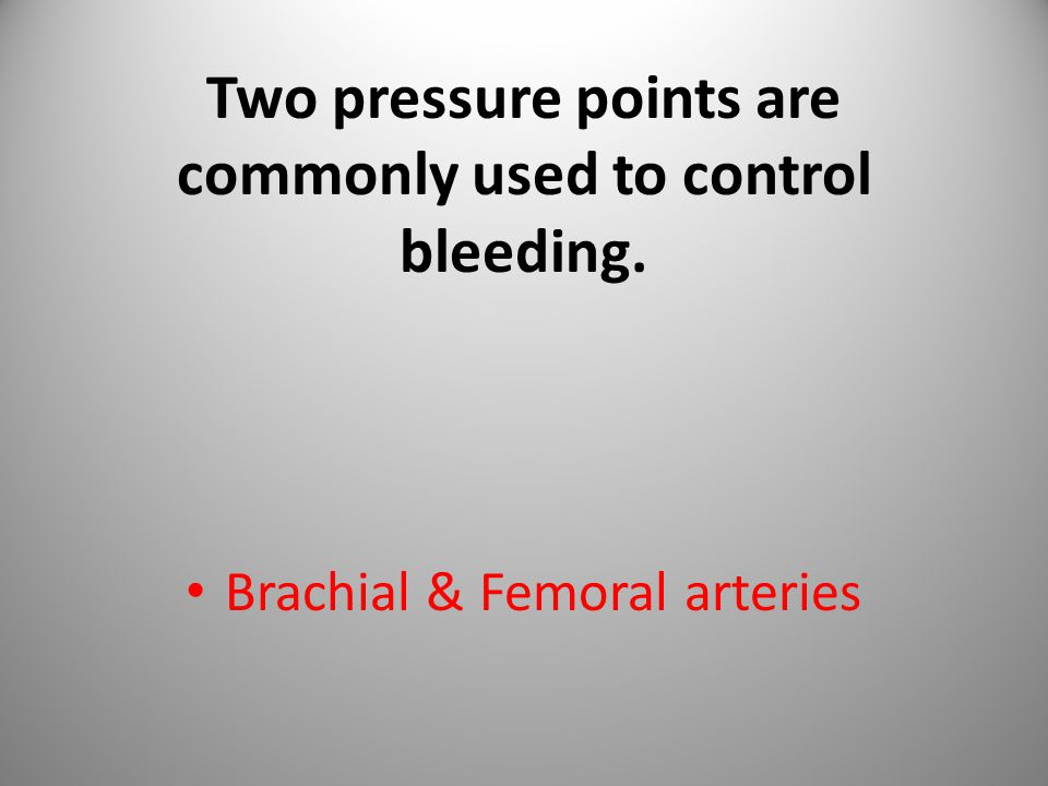 Two pressure points are commonly used to control bleeding. Brachial & Femoral arteries 47