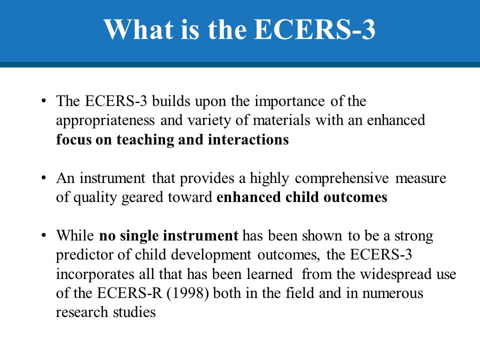 ECERS-R Several indicators consistently scored low and in groups causing significant problems for classroom scores Took 2.5-3 hours to conduct an assessment Required teacher interview on certain indicators Ages 2 ½ to 5 Substantial Portion of the Day (SPOD) is defined as 1/3 of the time the center is open.