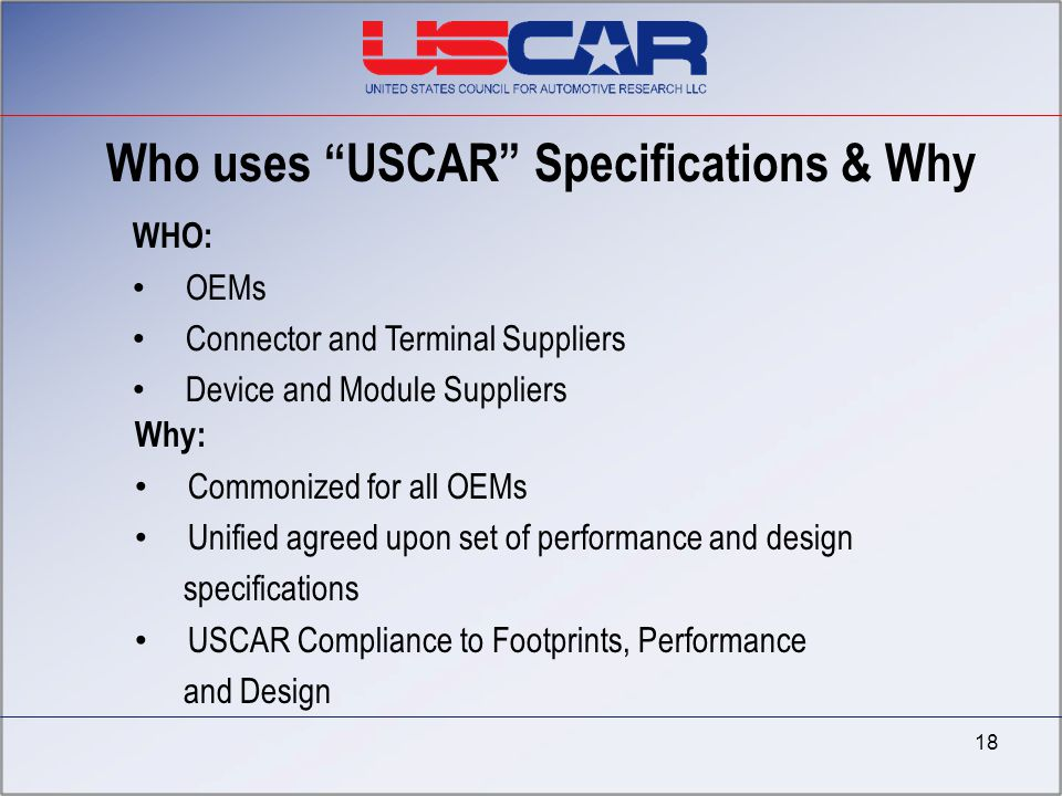 """Who uses """"USCAR"""" Specifications & Why WHO: OEMs Connector and Terminal Suppliers Device and Module Suppliers Why: Commonized for all OEMs Unified agre"""