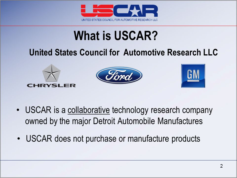 2 USCAR is a collaborative technology research company owned by the major Detroit Automobile Manufactures What is USCAR? USCAR does not purchase or ma