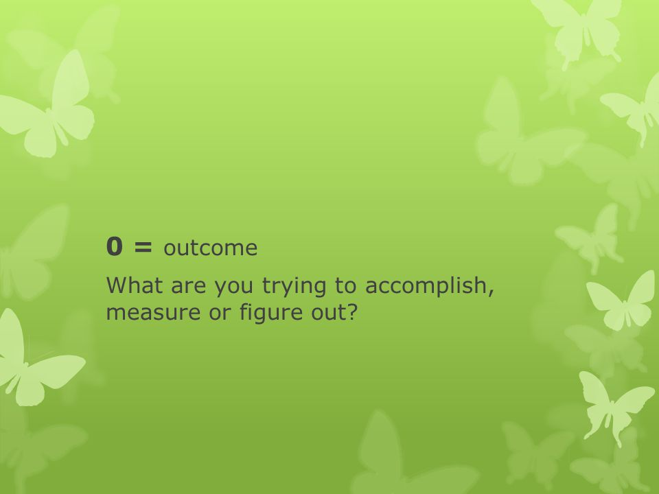 0 = outcome What are you trying to accomplish, measure or figure out