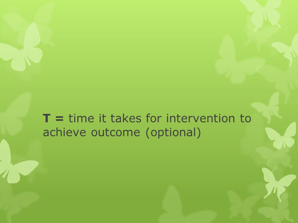T = time it takes for intervention to achieve outcome (optional)