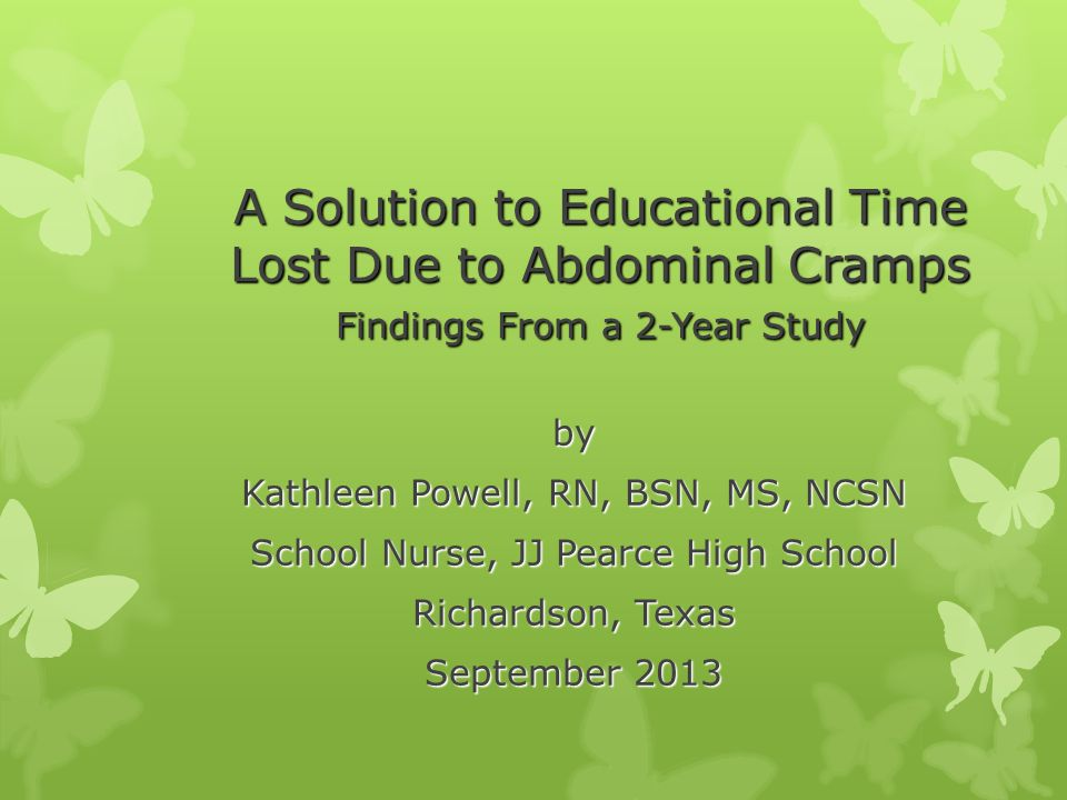 A Solution to Educational Time Lost Due to Abdominal Cramps Findings From a 2-Year Study by Kathleen Powell, RN, BSN, MS, NCSN School Nurse, JJ Pearce High School Richardson, Texas September 2013