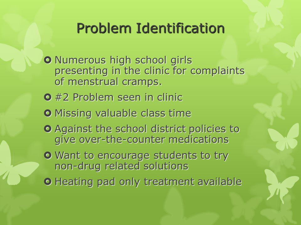 Problem Identification  Numerous high school girls presenting in the clinic for complaints of menstrual cramps.