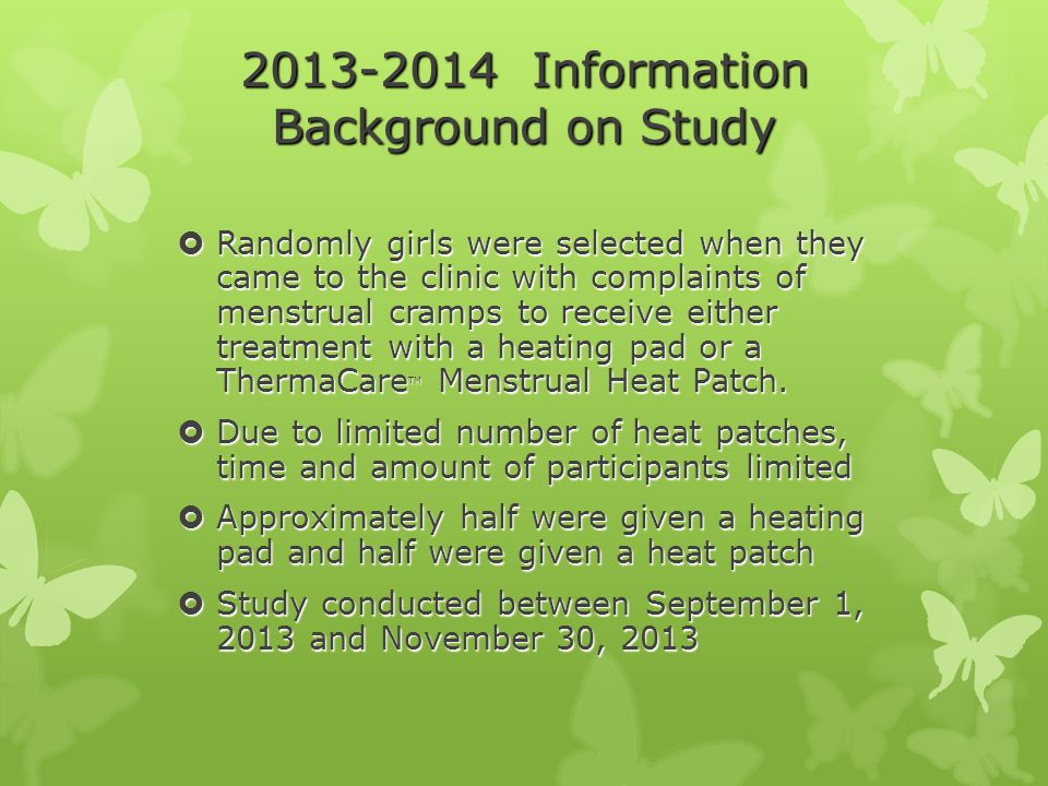 2013-2014 Information Background on Study  Randomly girls were selected when they came to the clinic with complaints of menstrual cramps to receive either treatment with a heating pad or a ThermaCare TM Menstrual Heat Patch.