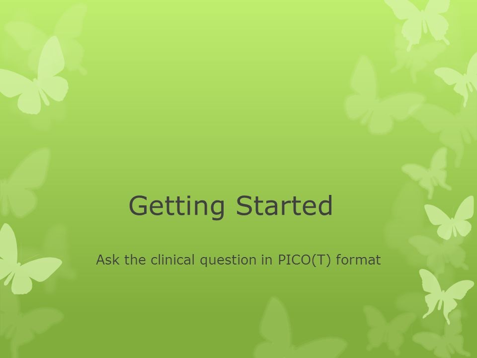 Getting Started Ask the clinical question in PICO(T) format