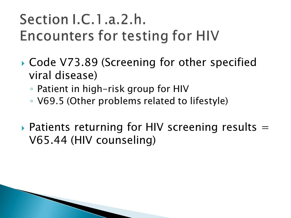  Code V73.89 (Screening for other specified viral disease) ◦ Patient in high-risk group for HIV ◦ V69.5 (Other problems related to lifestyle)  Patients returning for HIV screening results = V65.44 (HIV counseling)