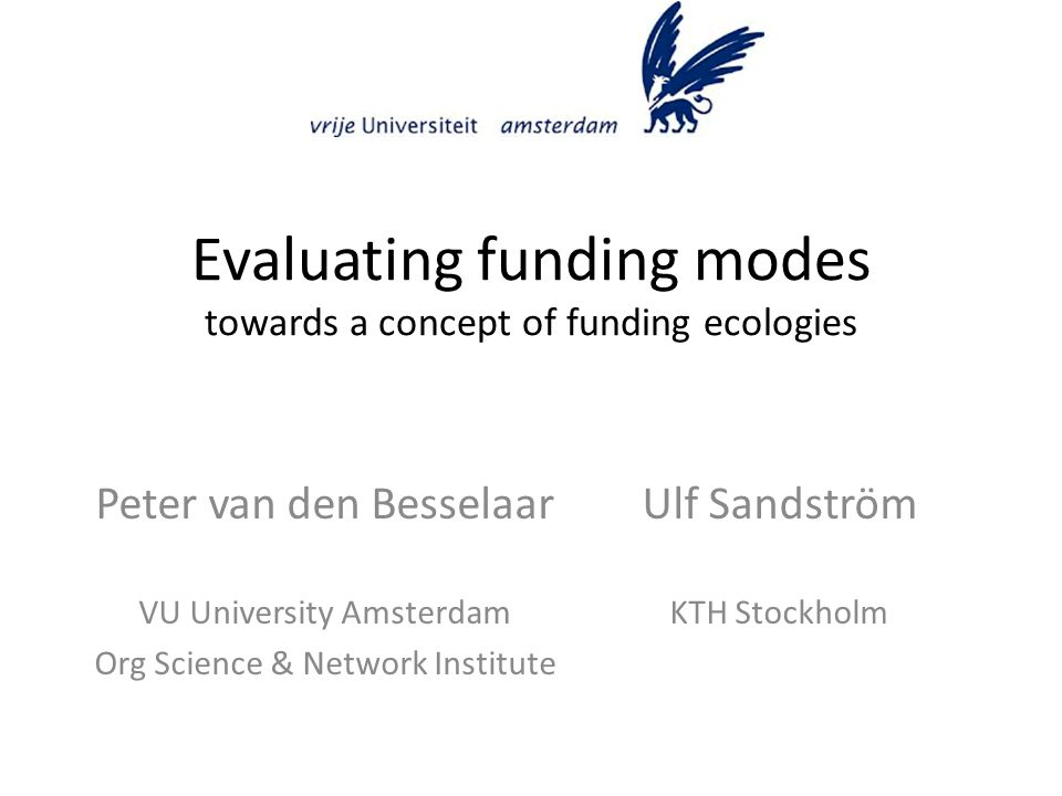 Evaluating funding modes towards a concept of funding ecologies Ulf Sandström KTH Stockholm Peter van den Besselaar VU University Amsterdam Org Scienc