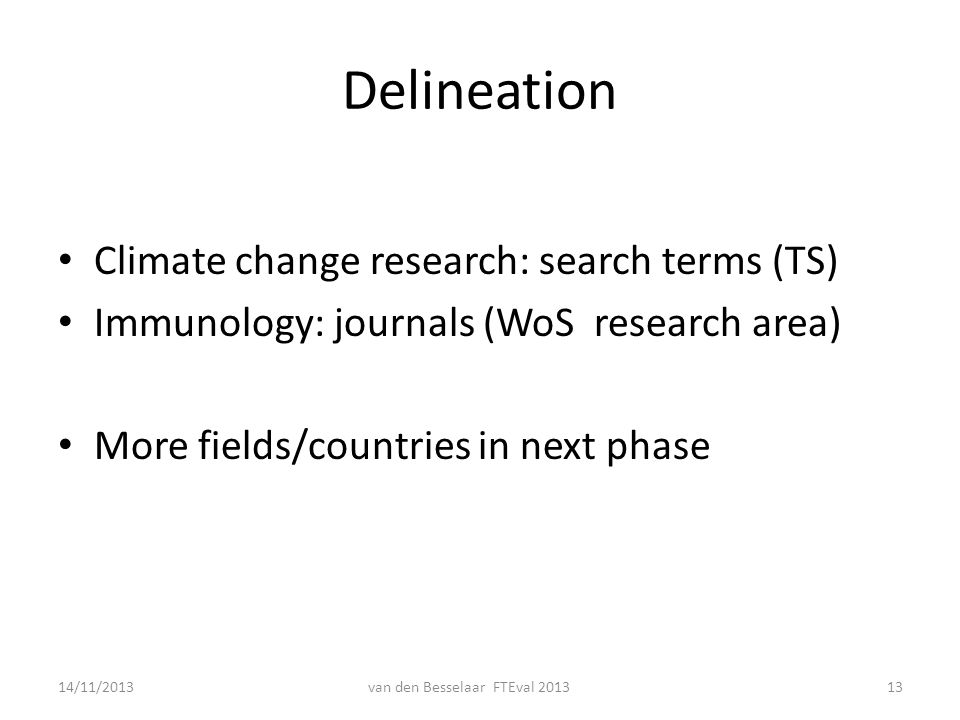 Delineation Climate change research: search terms (TS) Immunology: journals (WoS research area) More fields/countries in next phase 14/11/2013van den Besselaar FTEval 201313