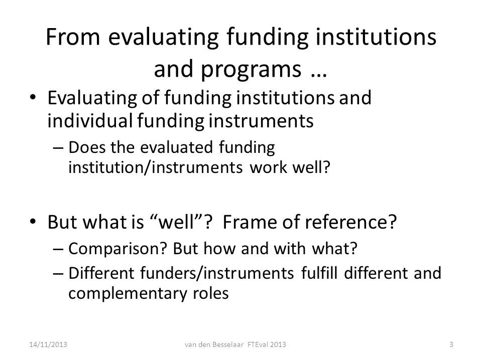 From evaluating funding institutions and programs … Evaluating of funding institutions and individual funding instruments – Does the evaluated funding institution/instruments work well.