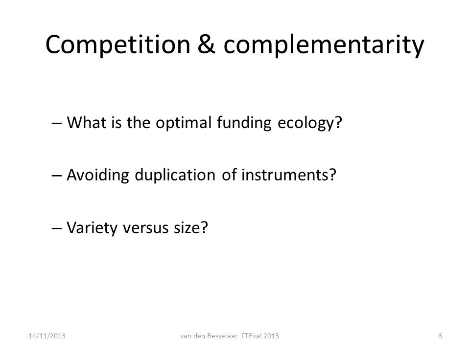 Competition & complementarity – What is the optimal funding ecology? – Avoiding duplication of instruments? – Variety versus size? 14/11/2013van den B