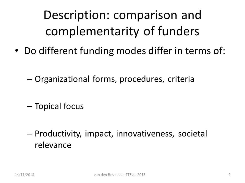 Description: comparison and complementarity of funders Do different funding modes differ in terms of: – Organizational forms, procedures, criteria – Topical focus – Productivity, impact, innovativeness, societal relevance 14/11/2013van den Besselaar FTEval 20139