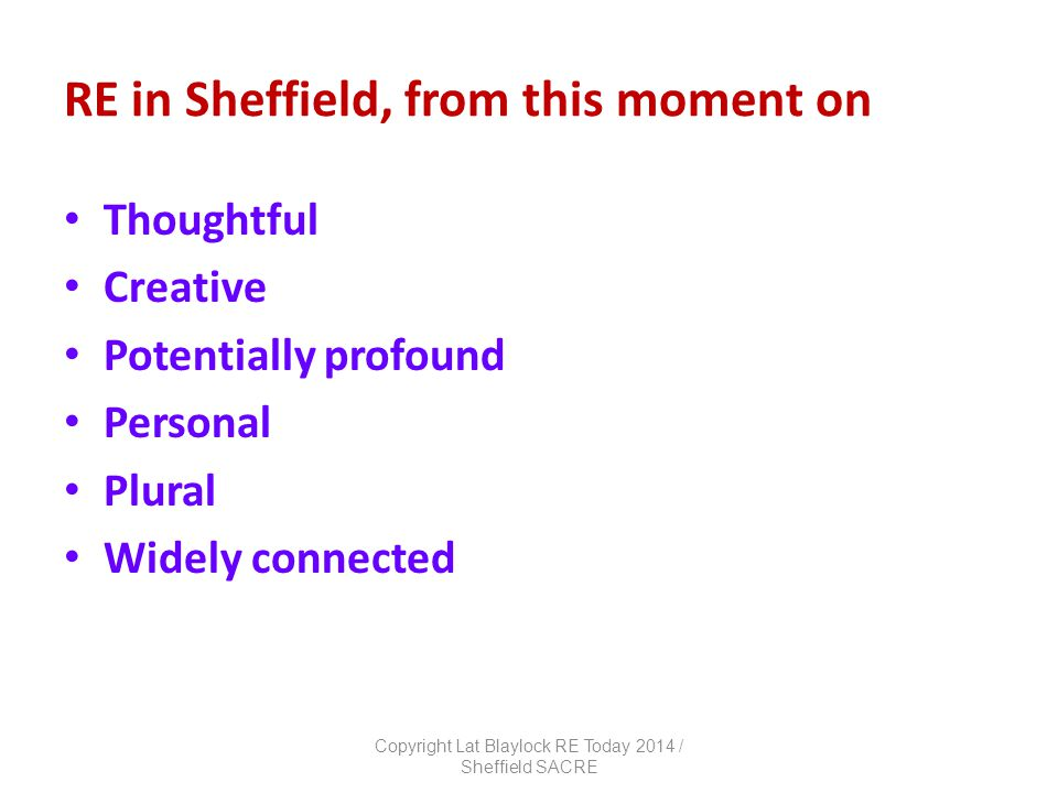 RE in Sheffield, from this moment on Thoughtful Creative Potentially profound Personal Plural Widely connected Copyright Lat Blaylock RE Today 2014 / Sheffield SACRE