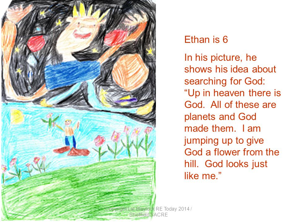 Ethan is 6 In his picture, he shows his idea about searching for God: Up in heaven there is God.