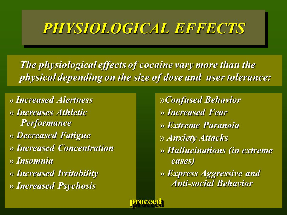 PHYSIOLOGICAL EFFECTS The physiological effects of cocaine vary more than the physical depending on the size of dose and user tolerance: » Increased Alertness » Increases Athletic Performance » Decreased Fatigue » Increased Concentration » Insomnia » Increased Irritability » Increased Psychosis »Confused Behavior » Increased Fear » Extreme Paranoia » Anxiety Attacks » Hallucinations (in extreme cases) » Express Aggressive and Anti-social Behavior proceed