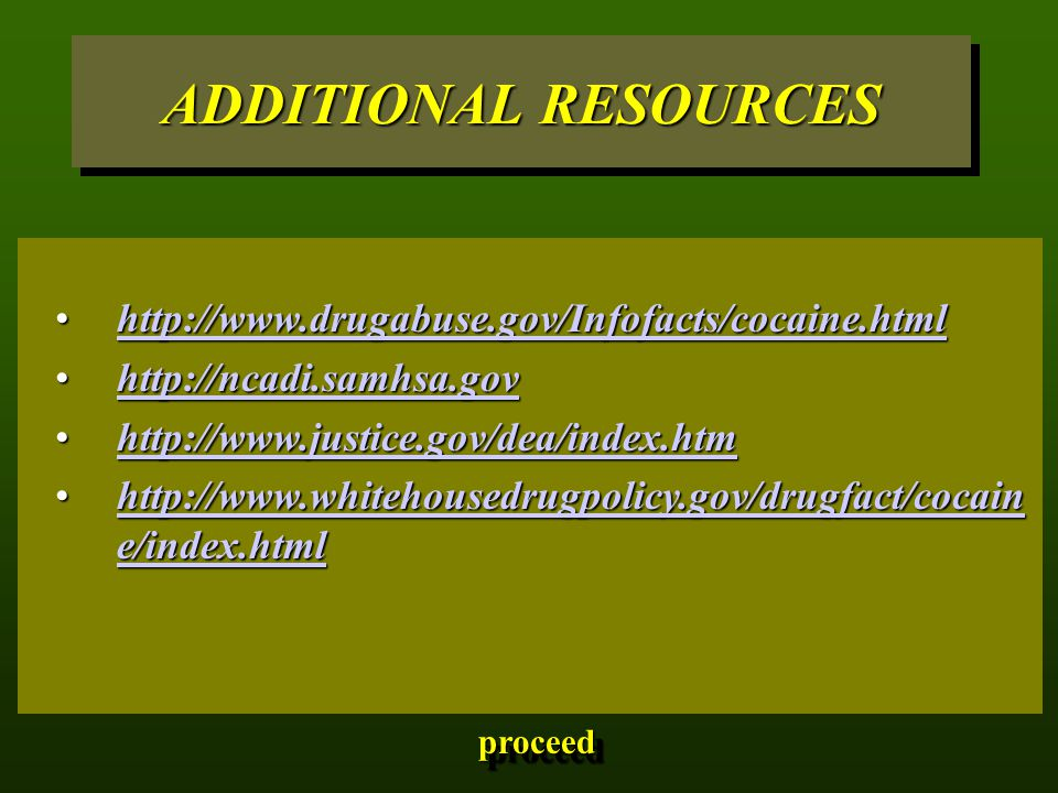 ADDITIONAL RESOURCES http://www.drugabuse.gov/Infofacts/cocaine.htmlhttp://www.drugabuse.gov/Infofacts/cocaine.htmlhttp://www.drugabuse.gov/Infofacts/cocaine.html http://ncadi.samhsa.govhttp://ncadi.samhsa.govhttp://ncadi.samhsa.gov http://www.justice.gov/dea/index.htmhttp://www.justice.gov/dea/index.htmhttp://www.justice.gov/dea/index.htm http://www.whitehousedrugpolicy.gov/drugfact/cocain e/index.htmlhttp://www.whitehousedrugpolicy.gov/drugfact/cocain e/index.htmlhttp://www.whitehousedrugpolicy.gov/drugfact/cocain e/index.htmlhttp://www.whitehousedrugpolicy.gov/drugfact/cocain e/index.html proceed