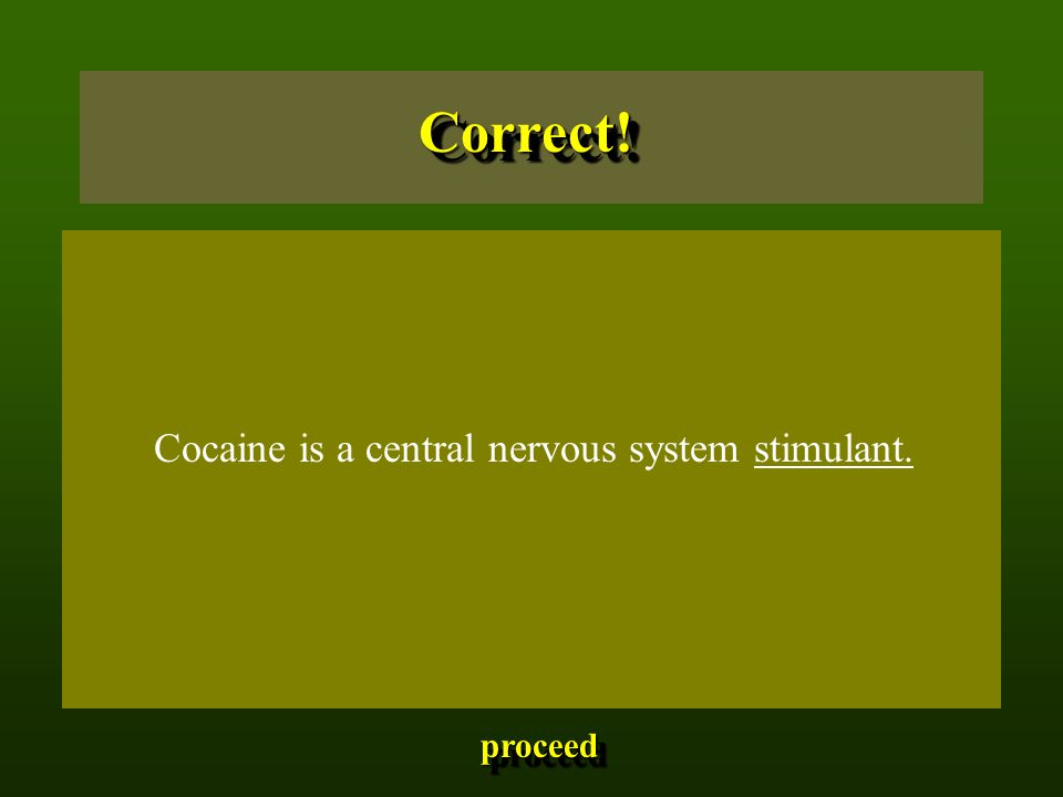 Cocaine is a central nervous system stimulant. Correct!Correct! proceed