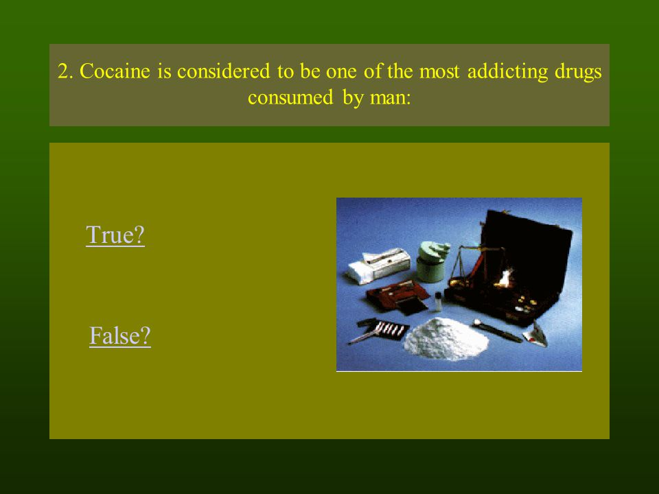 2. Cocaine is considered to be one of the most addicting drugs consumed by man: True False