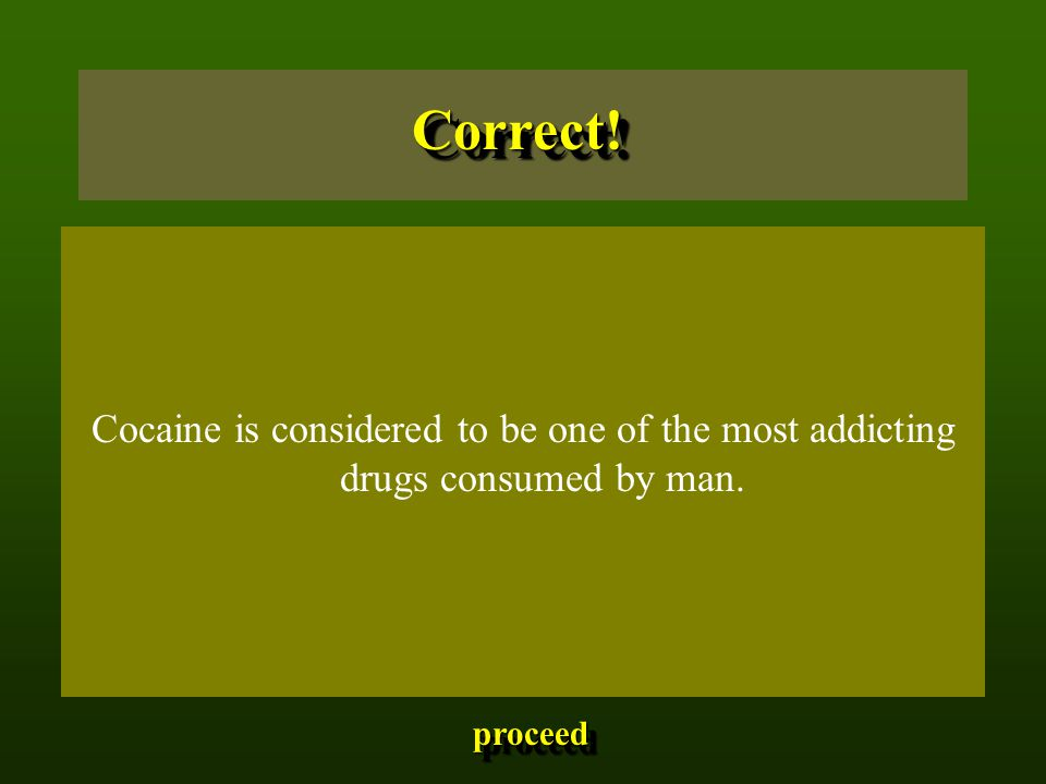 Cocaine is considered to be one of the most addicting drugs consumed by man. proceed Correct!Correct!